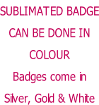 SUBLIMATED BADGE CAN BE DONE IN COLOUR Badges come in Silver, Gold & White